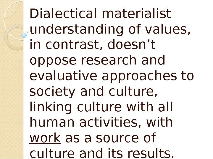 Dialectical materialist understanding of values,  in contrast, doesn't oppose research and evaluative approaches to society