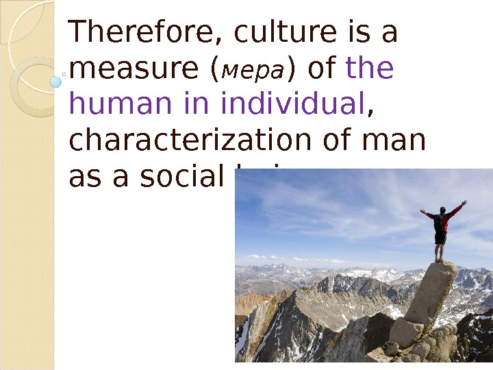 Therefore, culture is a measure ( мера ) of the human in individual ,  characterization