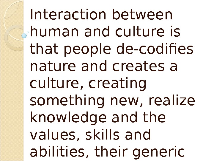 Interaction between human and culture is that people de-codifies nature and creates a culture, creating something