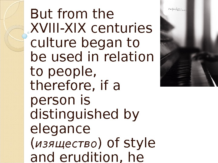But from the XVIII-XIX centuries culture began to be used in relation to people,  therefore,