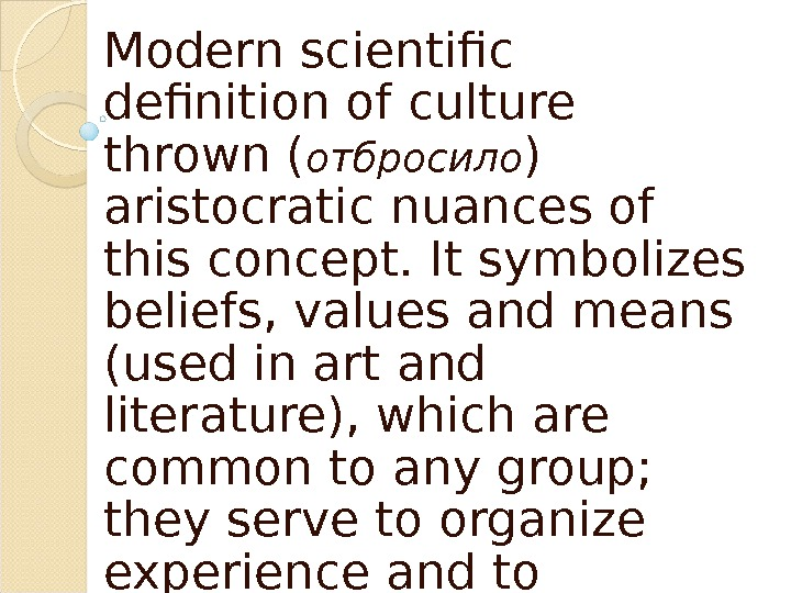 Modern scientific definition of culture thrown ( отбросило ) aristocratic nuances of this concept. It symbolizes