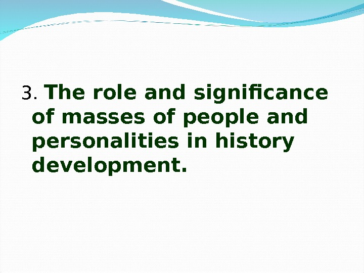 3.  The role and significance of masses of people and personalities in history development.