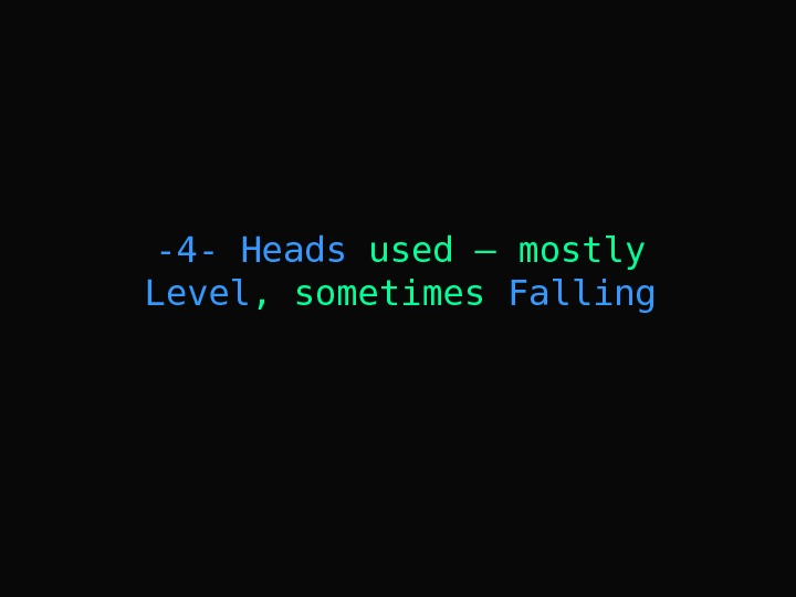 -4 -  Heads used – mostly Level , sometimes Falling