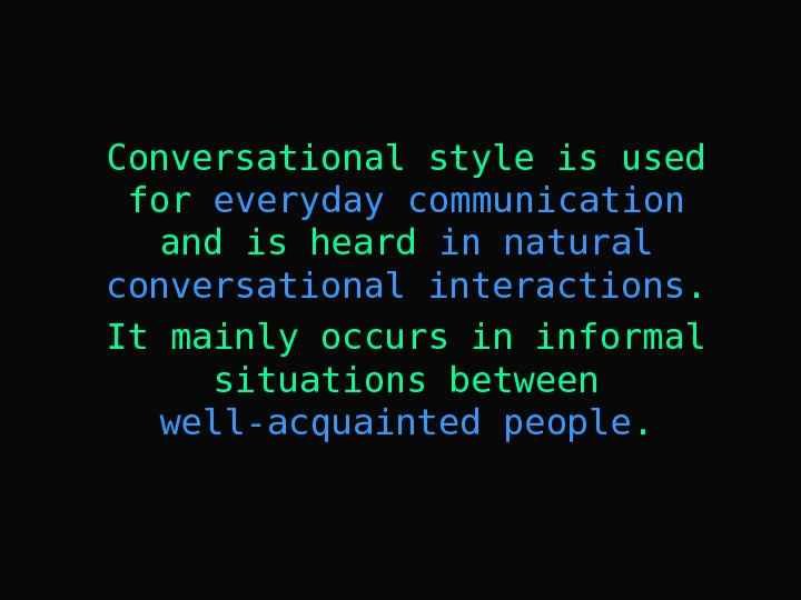 Conversational style is used for everyday  communication  and is heard in natural