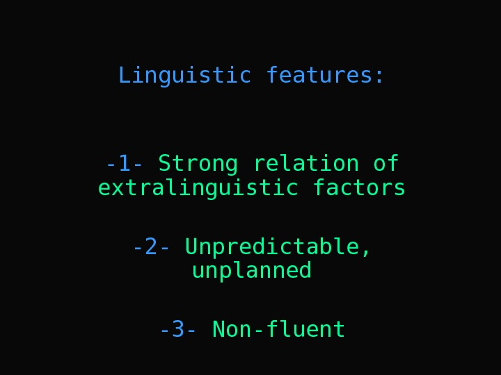 Linguistic features: -1 - Strong relation of extralinguistic factors -2 - Unpredictable,  unplanned