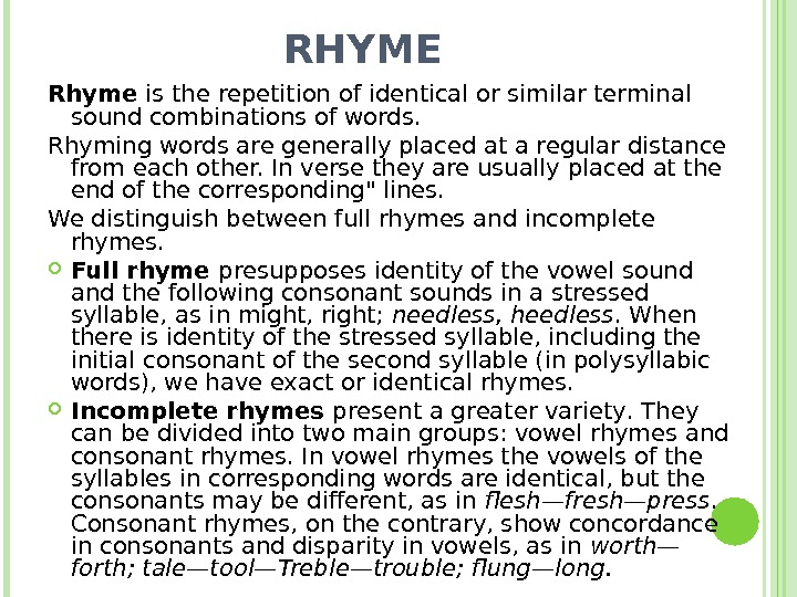 RHYME Rhуme is the repetition of identical or similar terminal sound combinations of words. Rhyming words