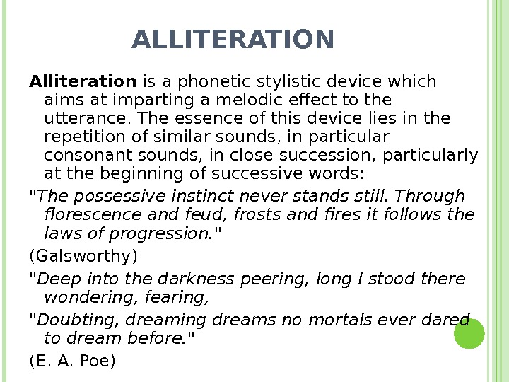 ALLITERATION Alliteration is a phonetic stylistic device which aims at imparting a melodic effect to the