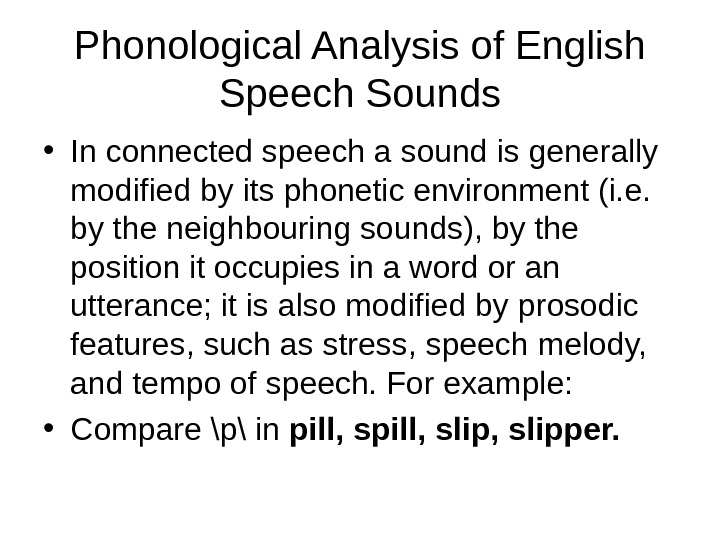 Phonological Analysis of English Speech Sounds • In connected speech a sound is generally