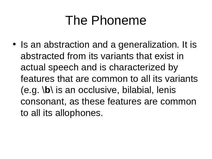 The Phoneme • Is an abstraction and a generalization. It is abstracted from its