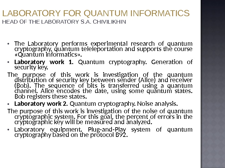The Laboratory performs experimental research of quantum cryptography, quantum teleleportation and supports the course