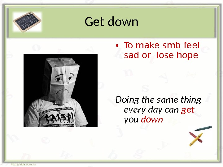 Get down • To make smb feel sad or lose hope Doing the same thing every