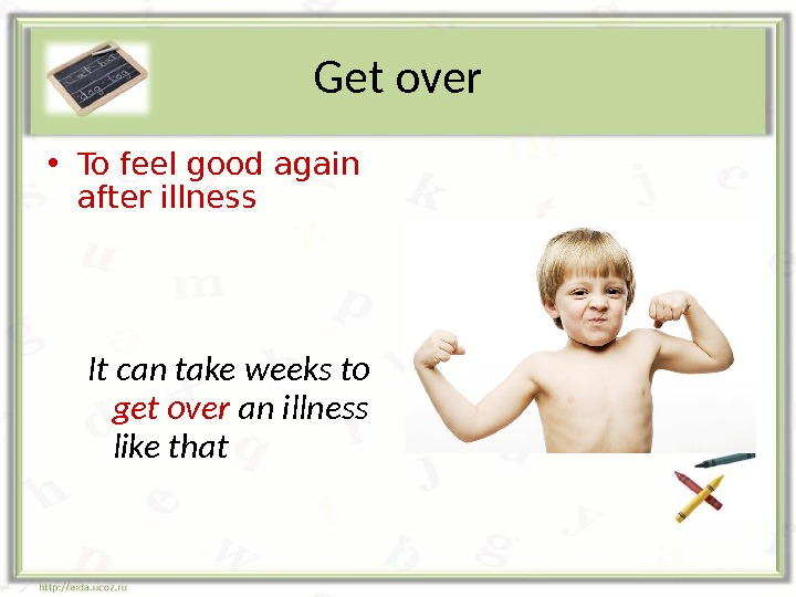 Get over • To feel good again after illness It can take weeks to get over