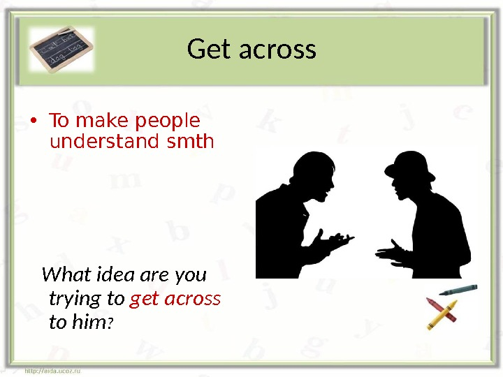 Get across • To make people understand smth What idea are you trying to get across