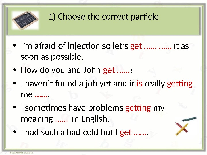 1) Choose the correct particle • I'm afraid of injection so let's get …… …… it