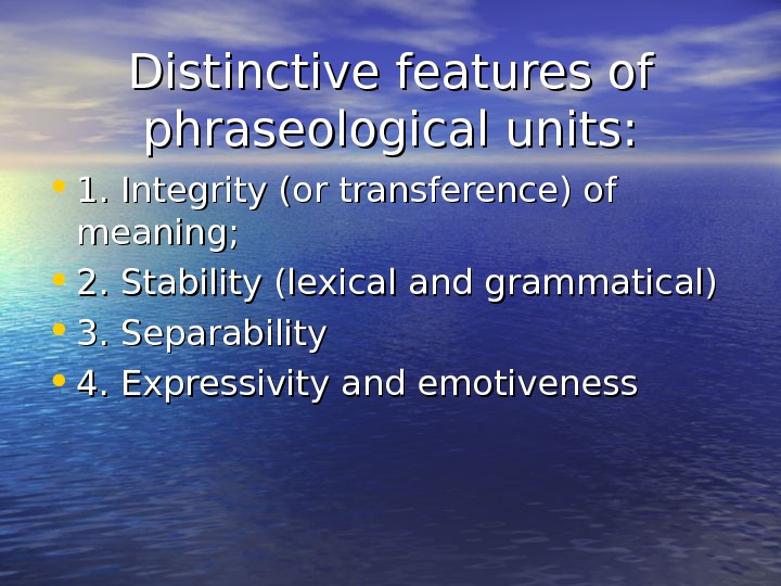 Distinctive features of phraseological units:  • 1. Integrity (or transference) of meaning;  • 2.