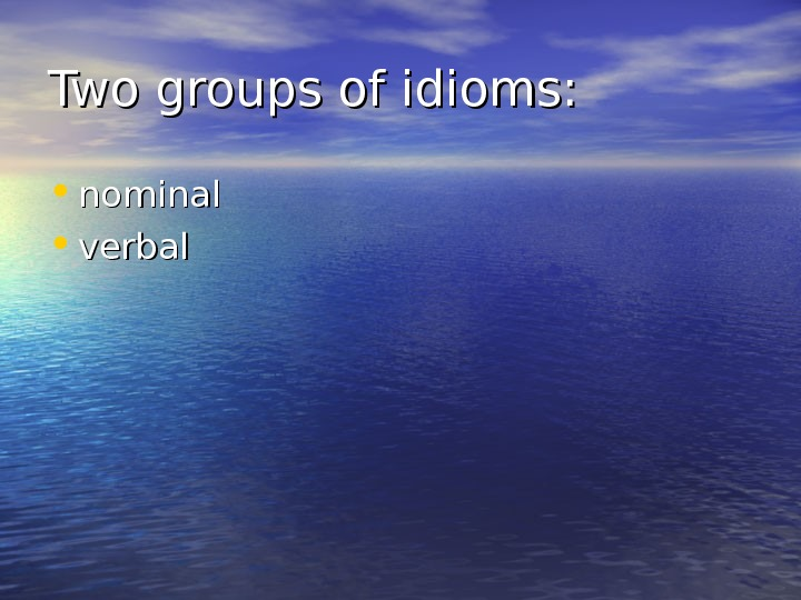 Two groups of idioms:  • nominal • verbal