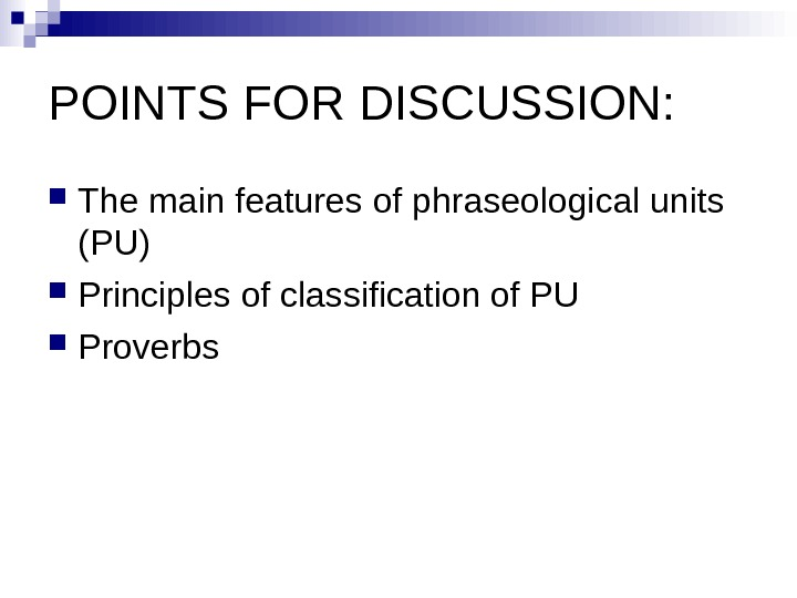 POINTS FOR DISCUSSION:  The main features of phraseological units (PU) Principles of classification