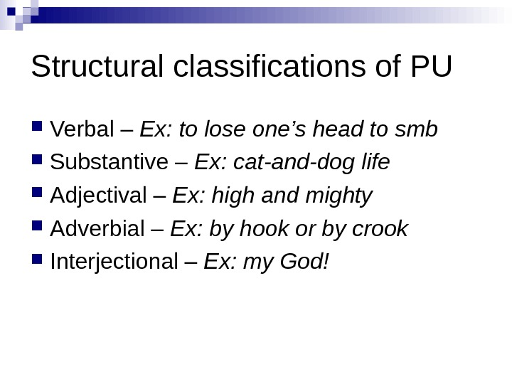 Structural classifications of PU Verbal – Ex: to lose one's head to smb Substantive