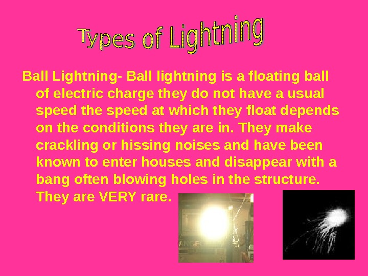 Ball Lightning- Ball lightning is a floating ball of electric charge they do not