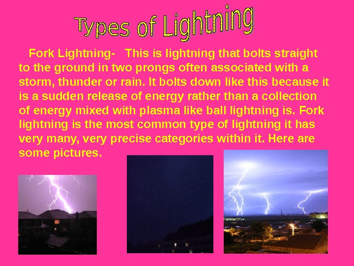 Fork Lightning-  This is lightning that bolts straight to the ground in two
