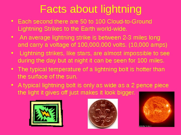 Facts about lightning • Each second there are 50 to 100 Cloud-to-Ground Lightning Strikes