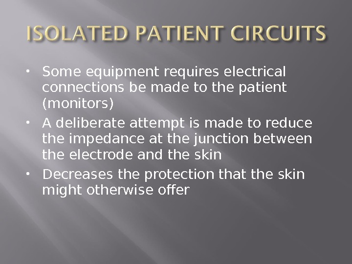 Some equipment requires electrical connections be made to the patient (monitors) A deliberate attempt is
