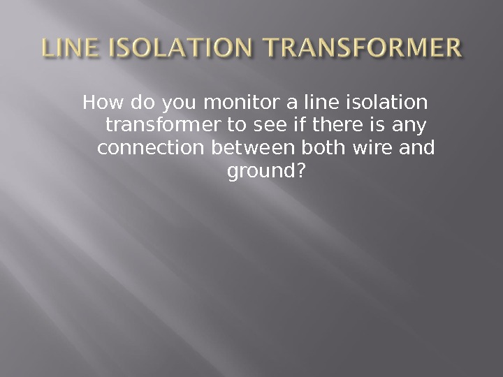 How do you monitor a line isolation transformer to see if there is any connection between