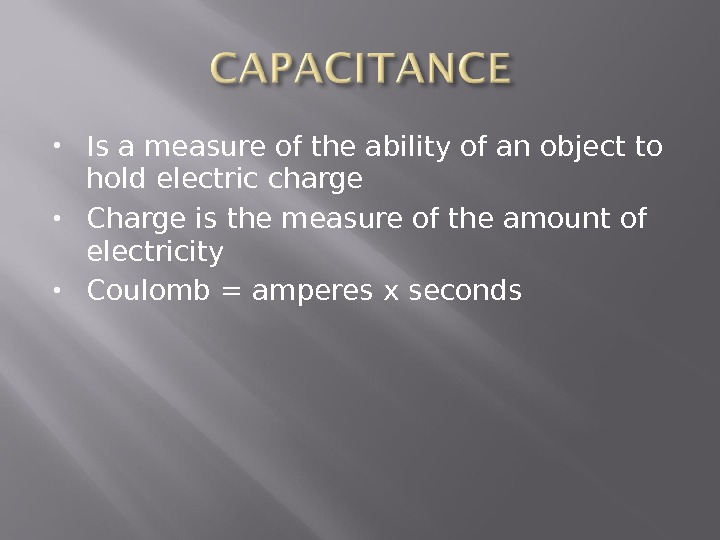 Is a measure of the ability of an object to hold electric charge Charge is