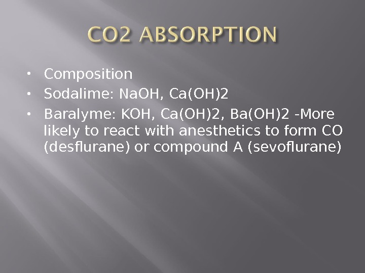 Composition  Sodalime: Na. OH, Ca(OH)2 Baralyme: KOH, Ca(OH)2, Ba(OH)2 -More likely to react with