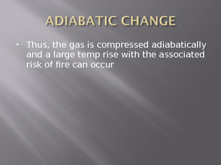 Thus, the gas is compressed adiabatically and a large temp rise with the associated risk