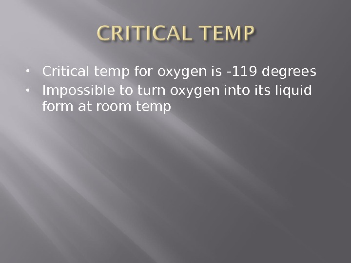 Critical temp for oxygen is -119 degrees Impossible to turn oxygen into its liquid form