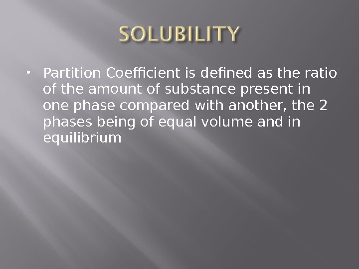 Partition Coefficient is defined as the ratio of the amount of substance present in one
