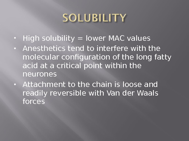 High solubility = lower MAC values Anesthetics tend to interfere with the molecular configuration of