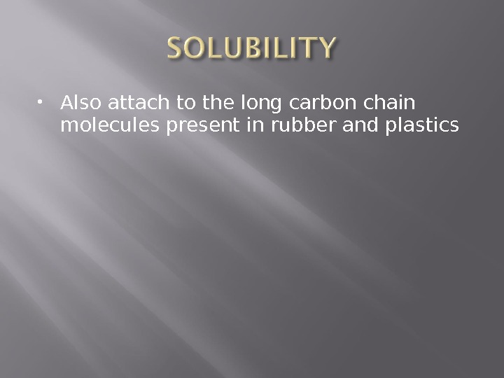 Also attach to the long carbon chain molecules present in rubber and plastics