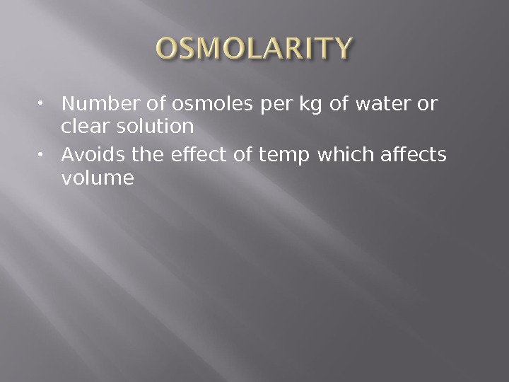 Number of osmoles per kg of water or clear solution Avoids the effect of temp