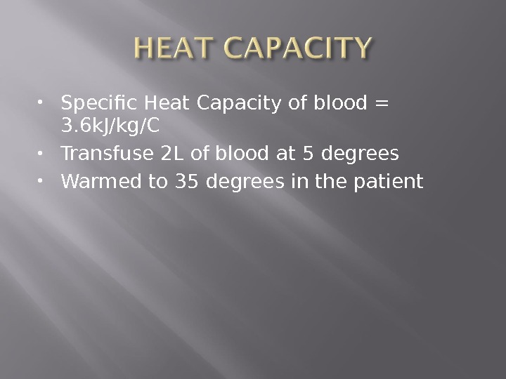 Specific Heat Capacity of blood = 3. 6 k. J/kg/C Transfuse 2 L of blood