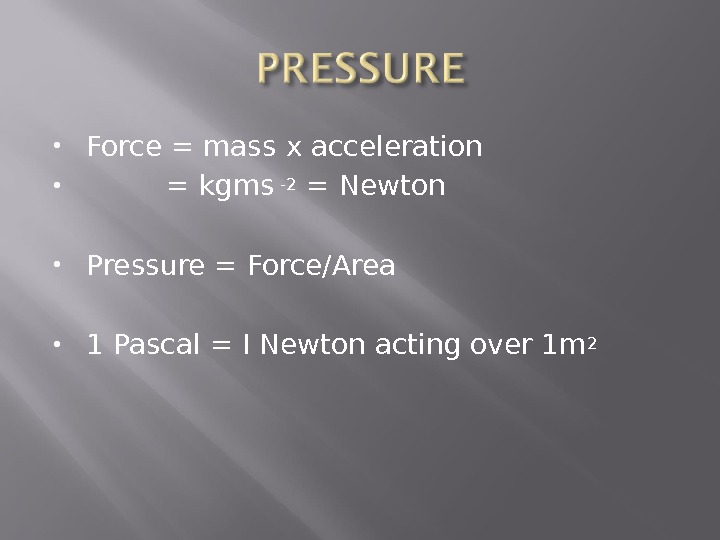 Force = mass x acceleration  = kgms -2  = Newton Pressure = Force/Area