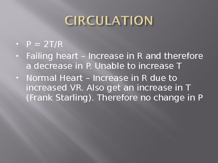 P = 2 T/R Failing heart – Increase in R and therefore a decrease in