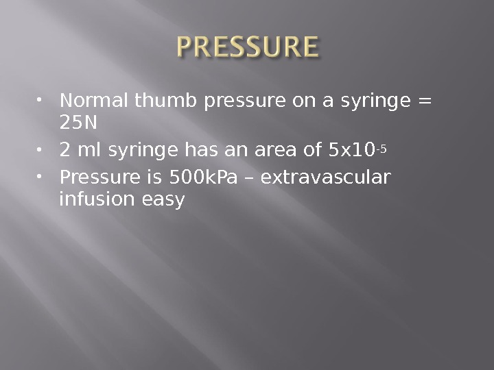 Normal thumb pressure on a syringe = 25 N 2 ml syringe has an area