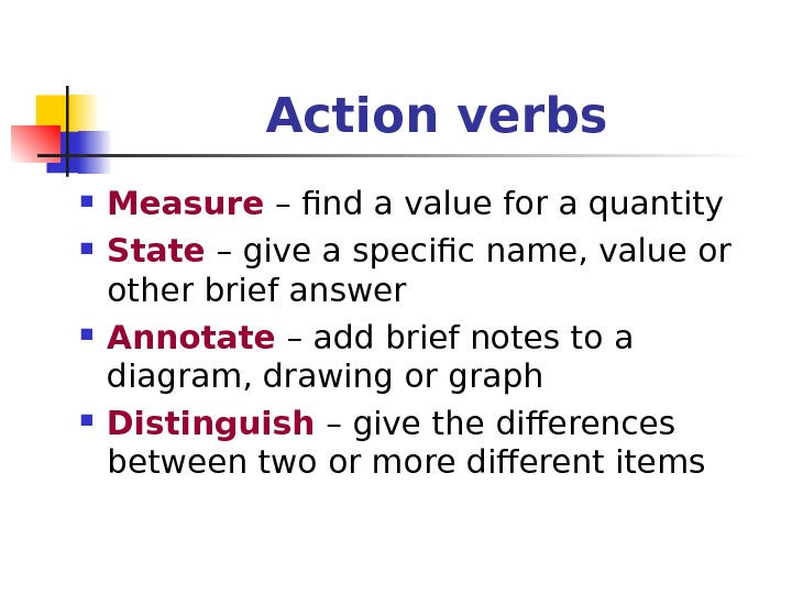 Action verbs Measure – find a value for a quantity State – give a specific name,