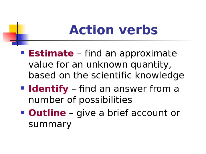 Action verbs Estimate – find an approximate value for an unknown quantity,  based on the