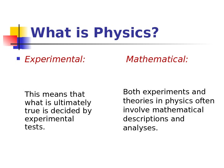 What is Physics?  Experimental: This means that what is ultimately true is decided by experimental