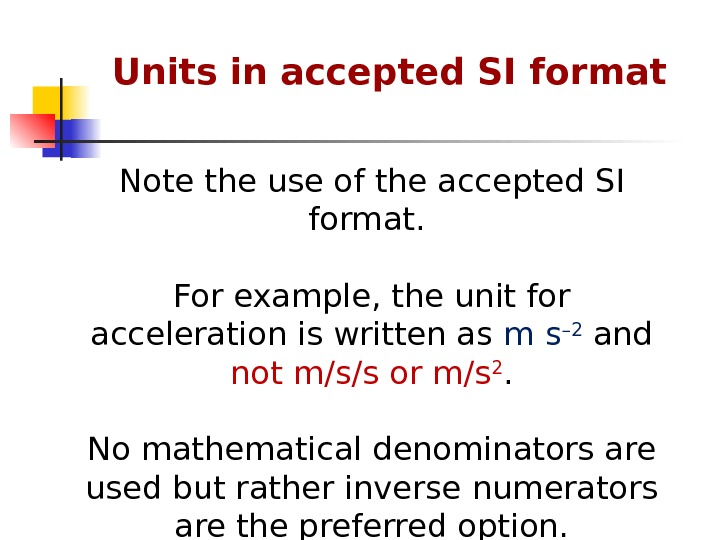 Note the use of the accepted SI format.  For example, the  unit for acceleration