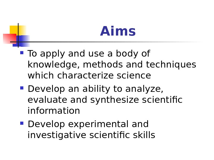 Aims To apply and use a body of knowledge, methods and techniques which characterize science Develop