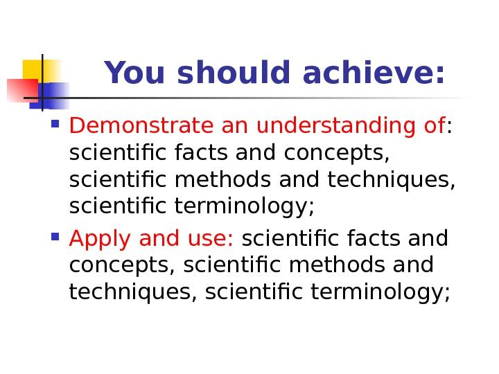 You should achieve:  Demonstrate an understanding of :  scientific facts and concepts,  scientific