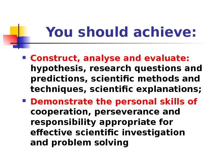 You should achieve:  Construct, analyse and evaluate:  hypothesis, research questions and predictions, scientific methods