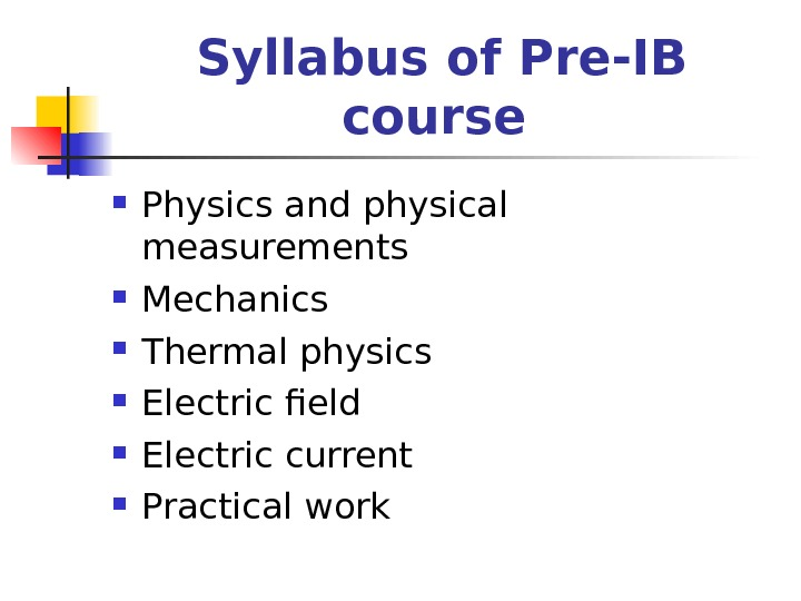 Syllabus of Pre-IB course  Physics and physical measurements Mechanics Thermal physics Electric field Electric current