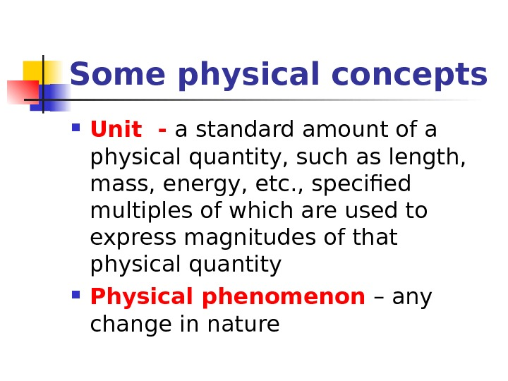 Some physical concepts Unit - a standard amount of a physical quantity, such as length,