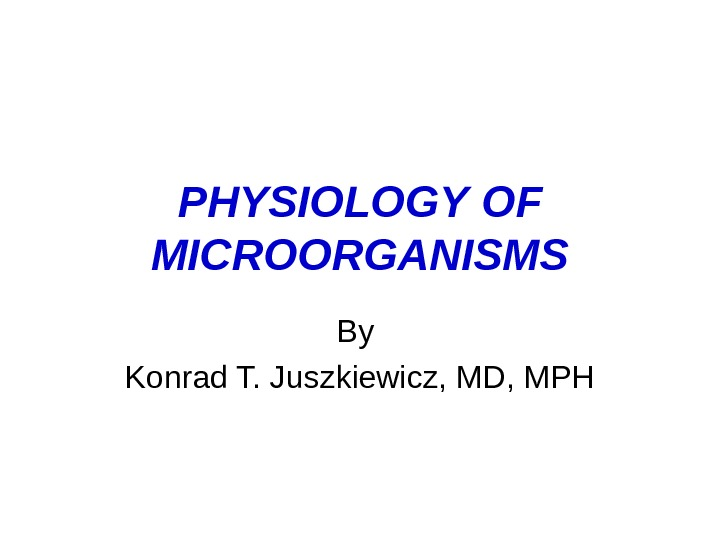 PHYSIOLOGY  OF MICROORGANISMS By Konrad T. Juszkiewicz, MD, MPH
