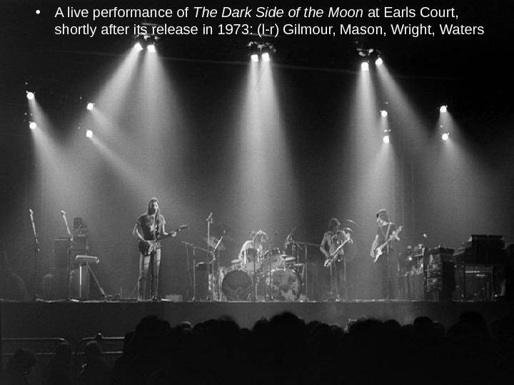 • A live performance of The Dark Side of the Moon at Earls Court,